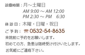 診療・ご予約 診療時間:月~土曜日 AM 9:00 ~ AM 12:00 PM 2:30 ~ PM 6:30 休 診 日:木曜・日曜・祝日 ご 予 約: 来院前に予約をお願いします。初めての方、急患は随時受け付けいたします。お気軽にご連絡下さい。